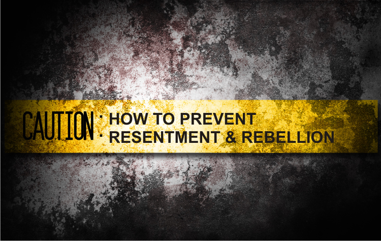 How to Prevent Resentment and Rebellion